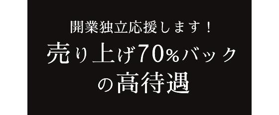 開業独立応援します! 売り上げ70%バック の高待遇